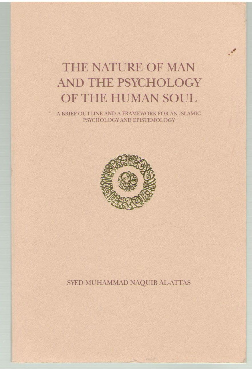 The nature of man and the psychology of the human soul: A brief outline and a framework for an Islamic psychology and epistemology, Al-Attas, Muhammad Naquib